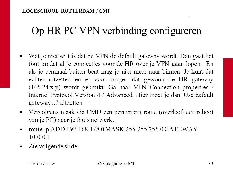 HOGESCHOOL ROTTERDAM / CMI Op HR PC VPN verbinding configureren Wat je niet wilt is dat de VPN de default gateway wordt. Dan gaat het fout omdat al je