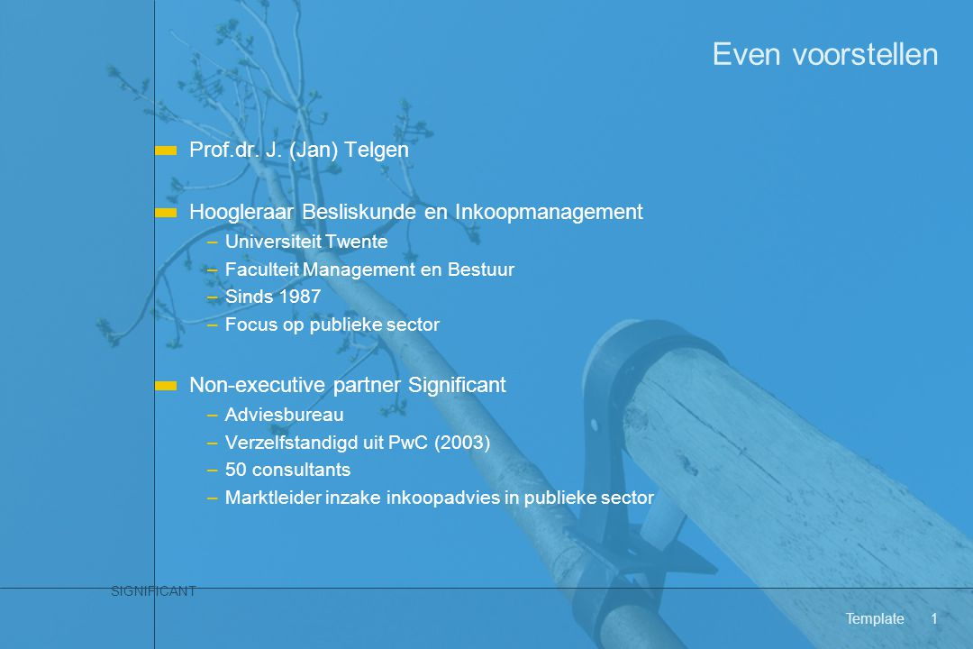 SIGNIFICANT Template1 Even voorstellen Prof.dr. J. (Jan) Telgen Hoogleraar Besliskunde en Inkoopmanagement –Universiteit Twente –Faculteit Management