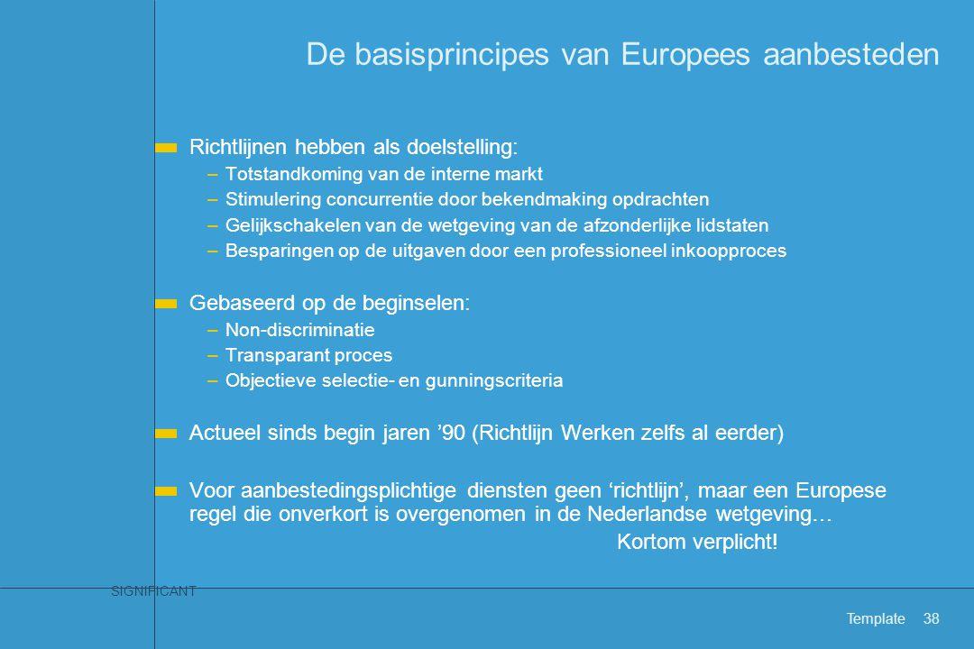 SIGNIFICANT Template38 De basisprincipes van Europees aanbesteden Richtlijnen hebben als doelstelling: –Totstandkoming van de interne markt –Stimuleri