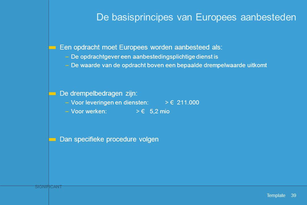 SIGNIFICANT Template39 De basisprincipes van Europees aanbesteden Een opdracht moet Europees worden aanbesteed als: –De opdrachtgever een aanbesteding