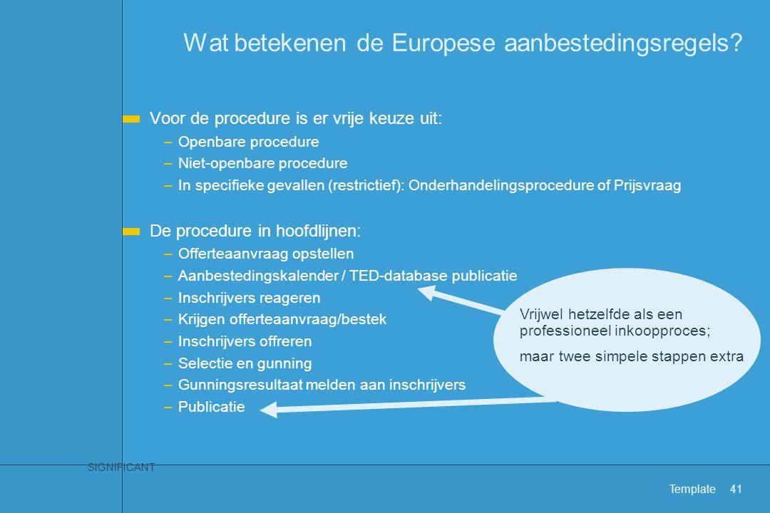 SIGNIFICANT Template41 Wat betekenen de Europese aanbestedingsregels? Voor de procedure is er vrije keuze uit: –Openbare procedure –Niet-openbare proc
