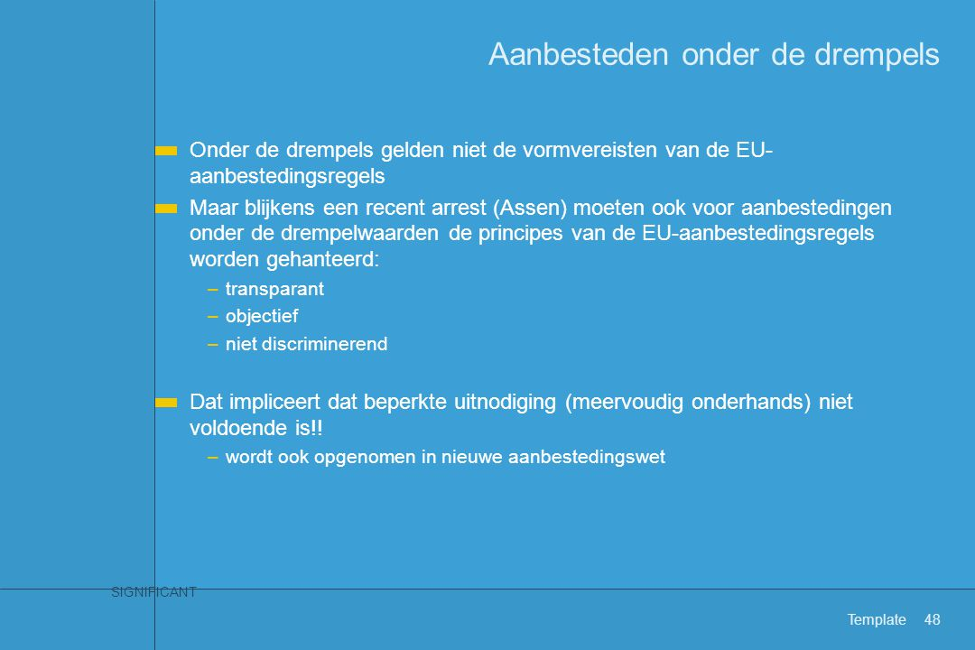 SIGNIFICANT Template48 Aanbesteden onder de drempels Onder de drempels gelden niet de vormvereisten van de EU- aanbestedingsregels Maar blijkens een r