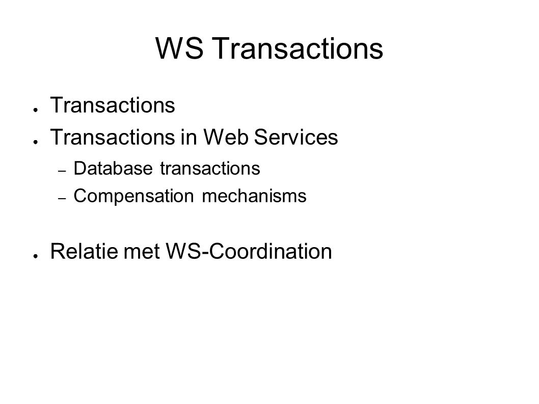 WS Transactions ● Transactions ● Transactions in Web Services – Database transactions – Compensation mechanisms ● Relatie met WS-Coordination