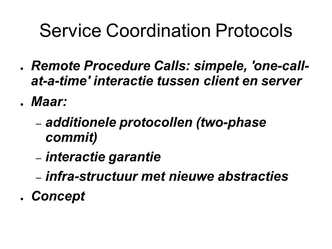 Service Coordination Protocols ● Remote Procedure Calls: simpele, one-call- at-a-time interactie tussen client en server ● Maar: – additionele protocollen (two-phase commit) – interactie garantie – infra-structuur met nieuwe abstracties ● Concept