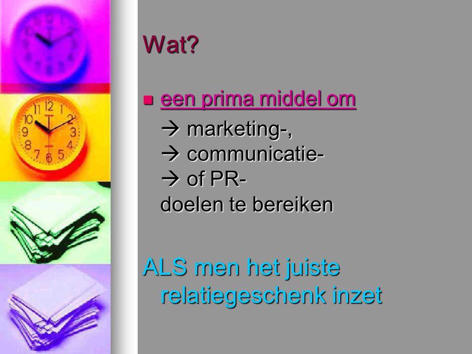 Wat? een prima middel om een prima middel om  marketing-,  communicatie-  of PR- doelen te bereiken ALS men het juiste relatiegeschenk inzet