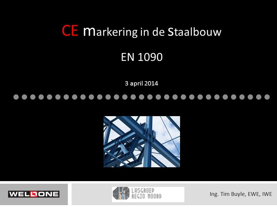 CE m arkering in de s taalbouw EN 1090 3 april 2014 Ing. Tim Buyle, EWE, IWE