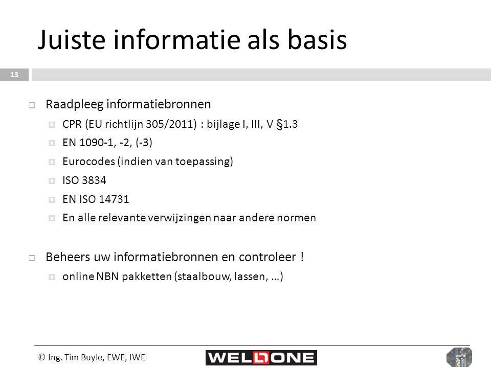 © Ing. Tim Buyle, EWE, IWE 13 Juiste informatie als basis  Raadpleeg informatiebronnen  CPR (EU richtlijn 305/2011) : bijlage I, III, V §1.3  EN 10