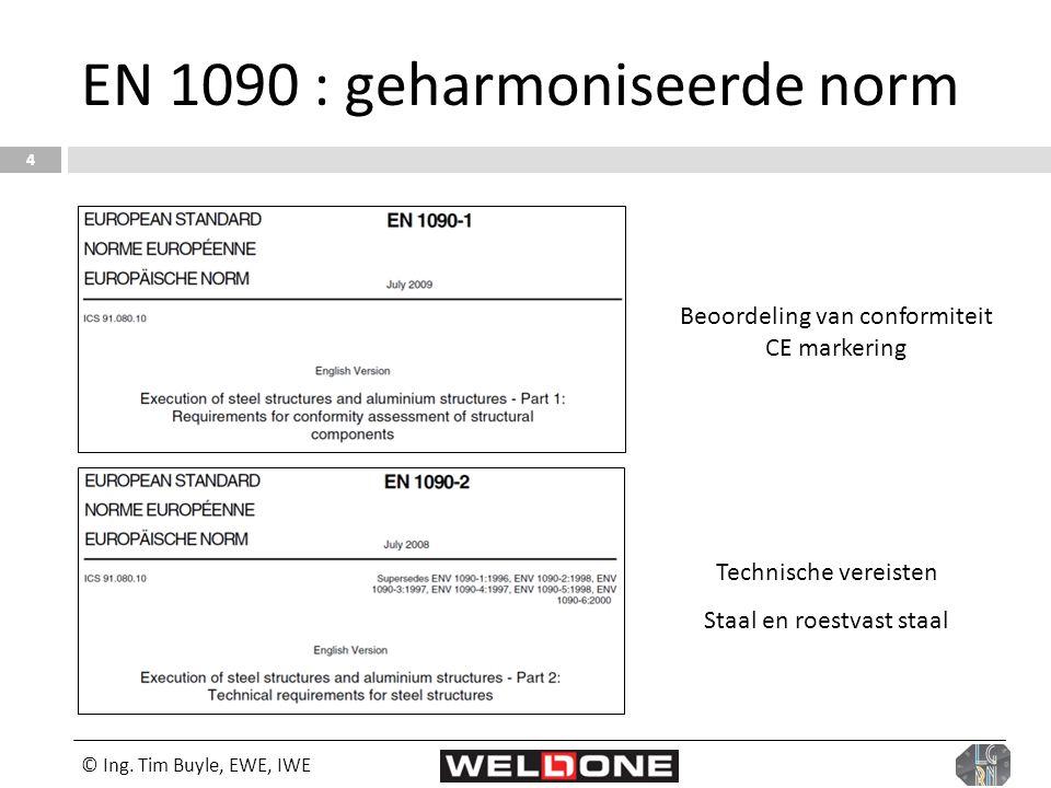 © Ing. Tim Buyle, EWE, IWE 4 EN 1090 : geharmoniseerde norm Beoordeling van conformiteit CE markering Technische vereisten Staal en roestvast staal
