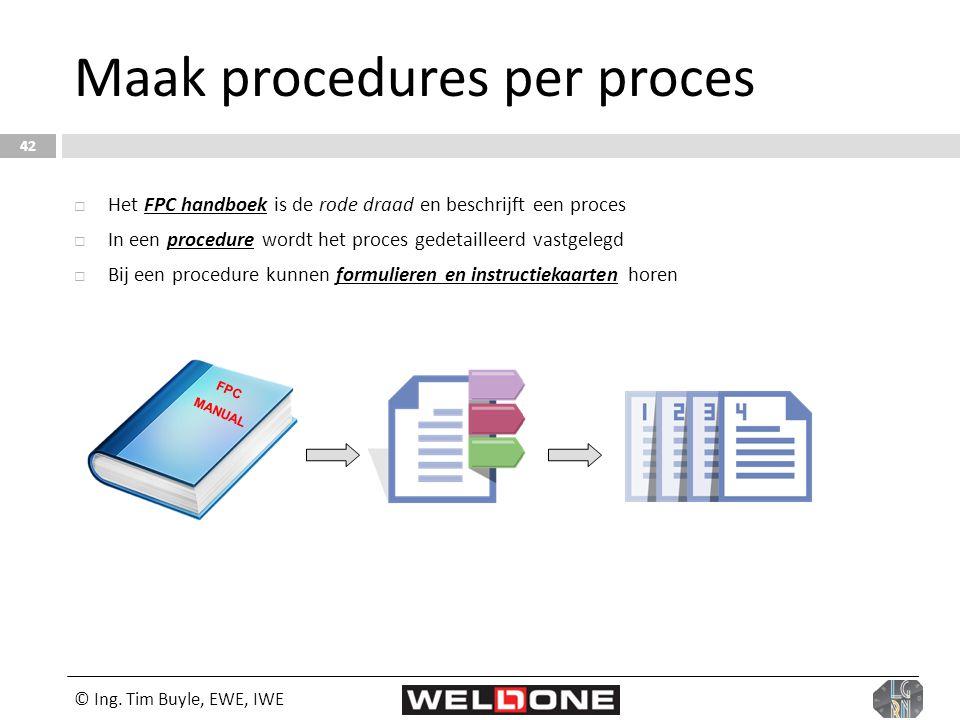 © Ing. Tim Buyle, EWE, IWE 42 Maak procedures per proces  Het FPC handboek is de rode draad en beschrijft een proces  In een procedure wordt het pro