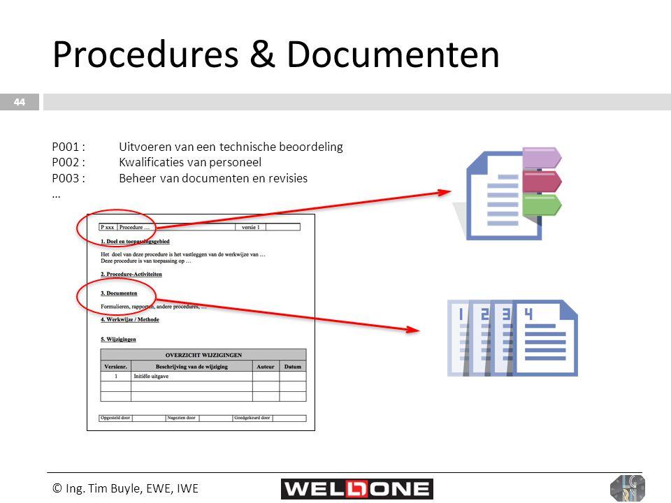 © Ing. Tim Buyle, EWE, IWE 44 Procedures & Documenten P001 :Uitvoeren van een technische beoordeling P002 :Kwalificaties van personeel P003 :Beheer va