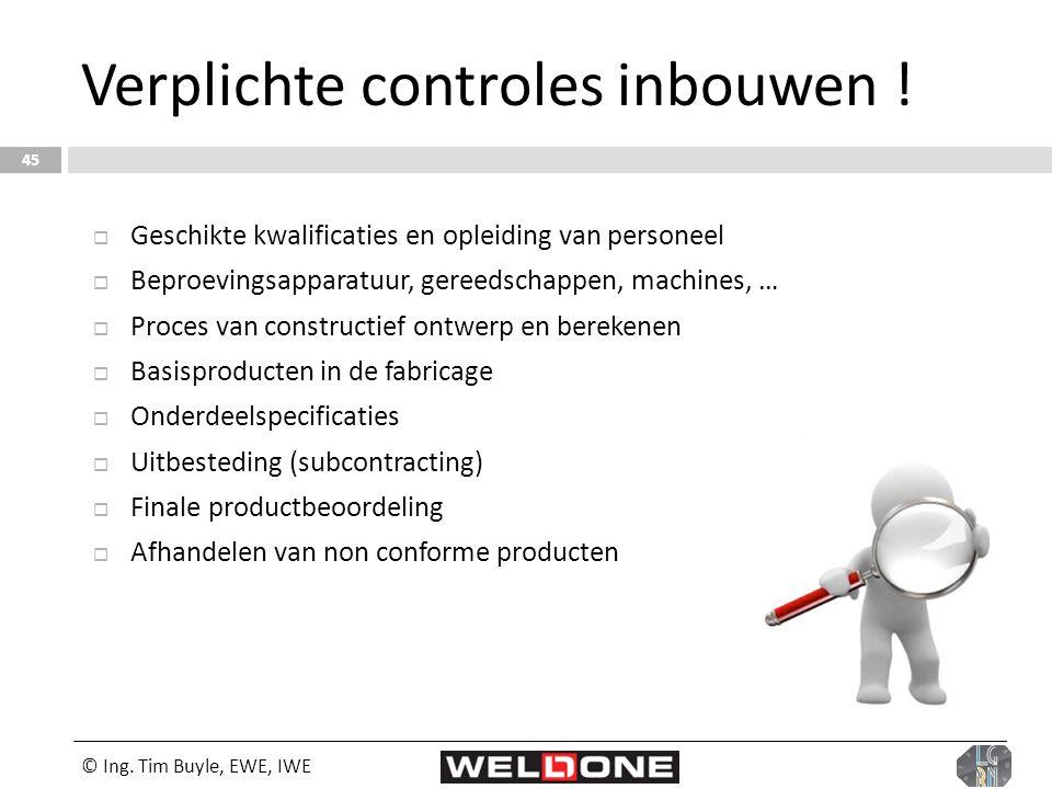 Verplichte controles inbouwen ! © Ing. Tim Buyle, EWE, IWE 45  Geschikte kwalificaties en opleiding van personeel  Beproevingsapparatuur, gereedscha