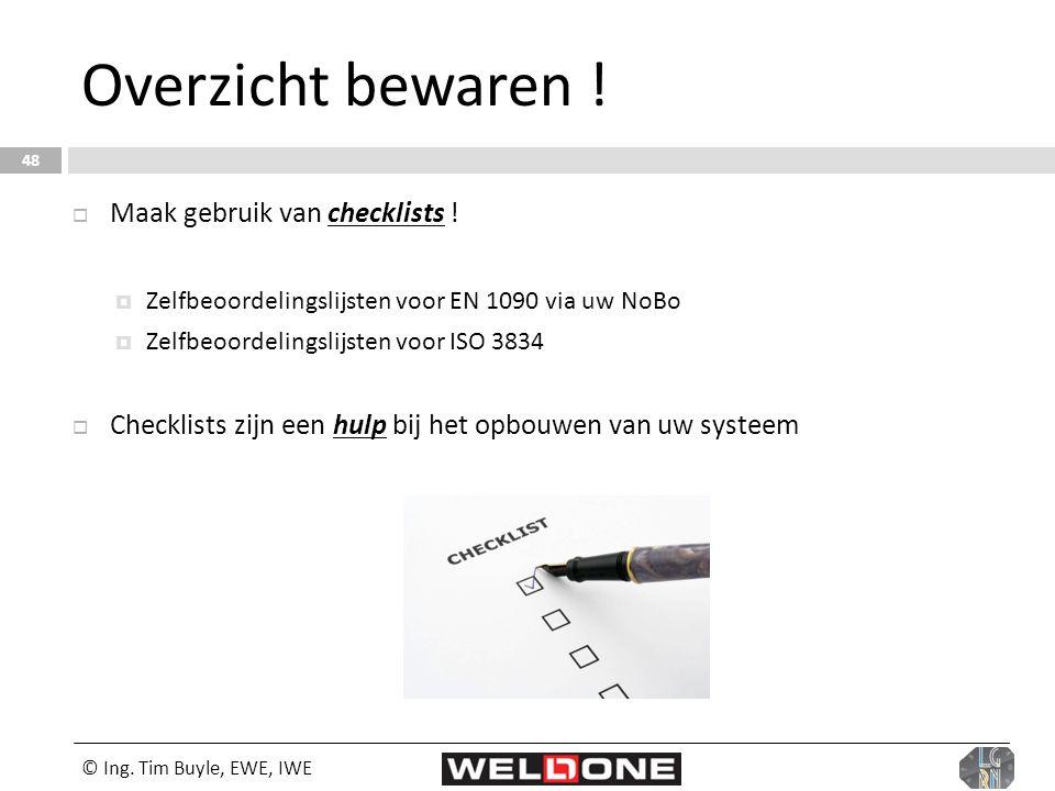 © Ing. Tim Buyle, EWE, IWE 48 Overzicht bewaren !  Maak gebruik van checklists !  Zelfbeoordelingslijsten voor EN 1090 via uw NoBo  Zelfbeoordeling