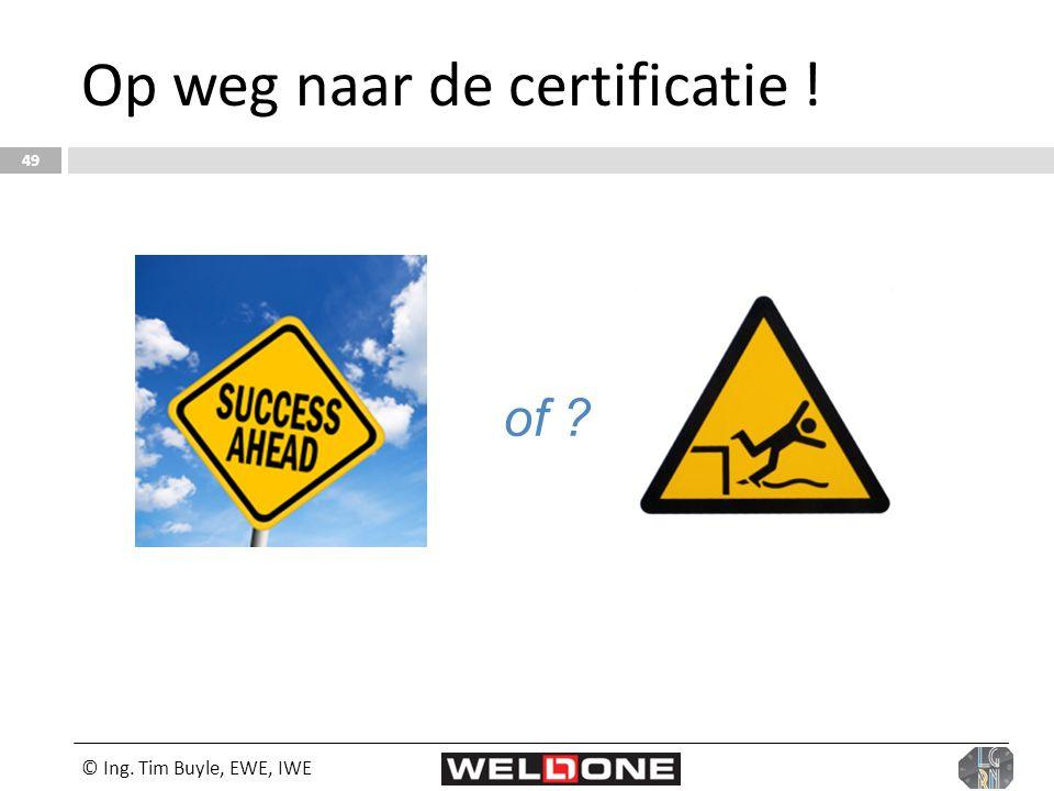 © Ing. Tim Buyle, EWE, IWE 49 Op weg naar de certificatie ! of ?