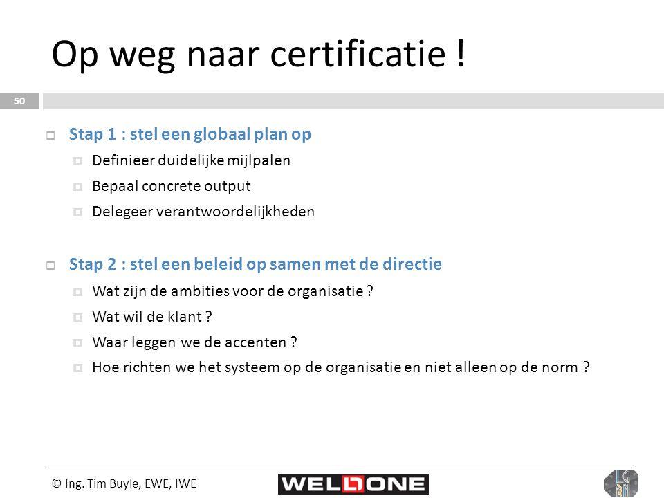 © Ing. Tim Buyle, EWE, IWE 50 Op weg naar certificatie !  Stap 1 : stel een globaal plan op  Definieer duidelijke mijlpalen  Bepaal concrete output