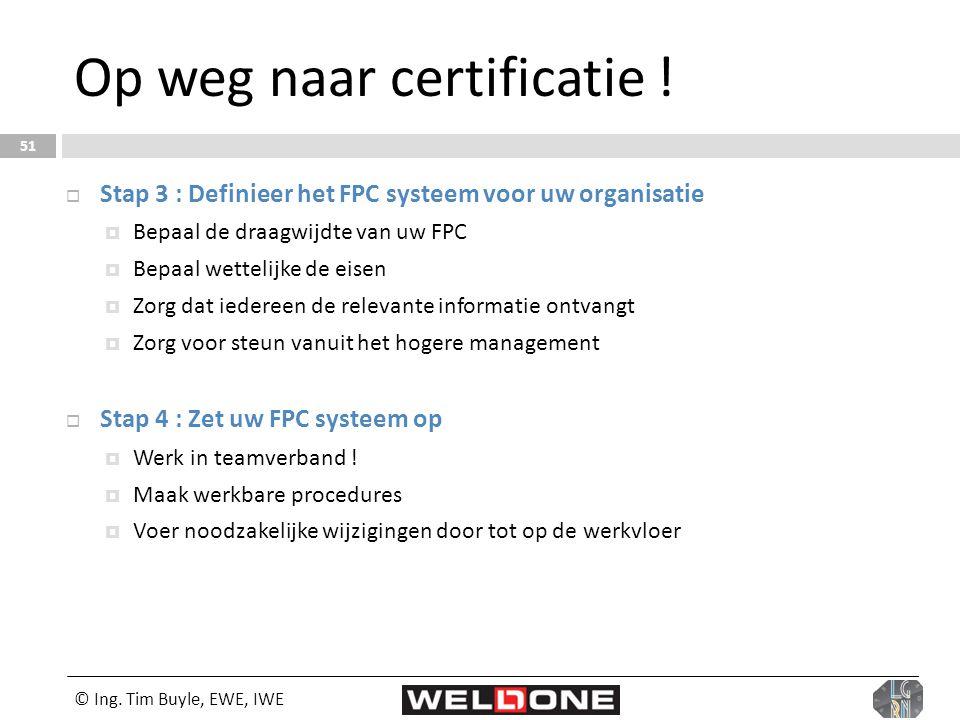 © Ing. Tim Buyle, EWE, IWE 51 Op weg naar certificatie !  Stap 3 : Definieer het FPC systeem voor uw organisatie  Bepaal de draagwijdte van uw FPC 