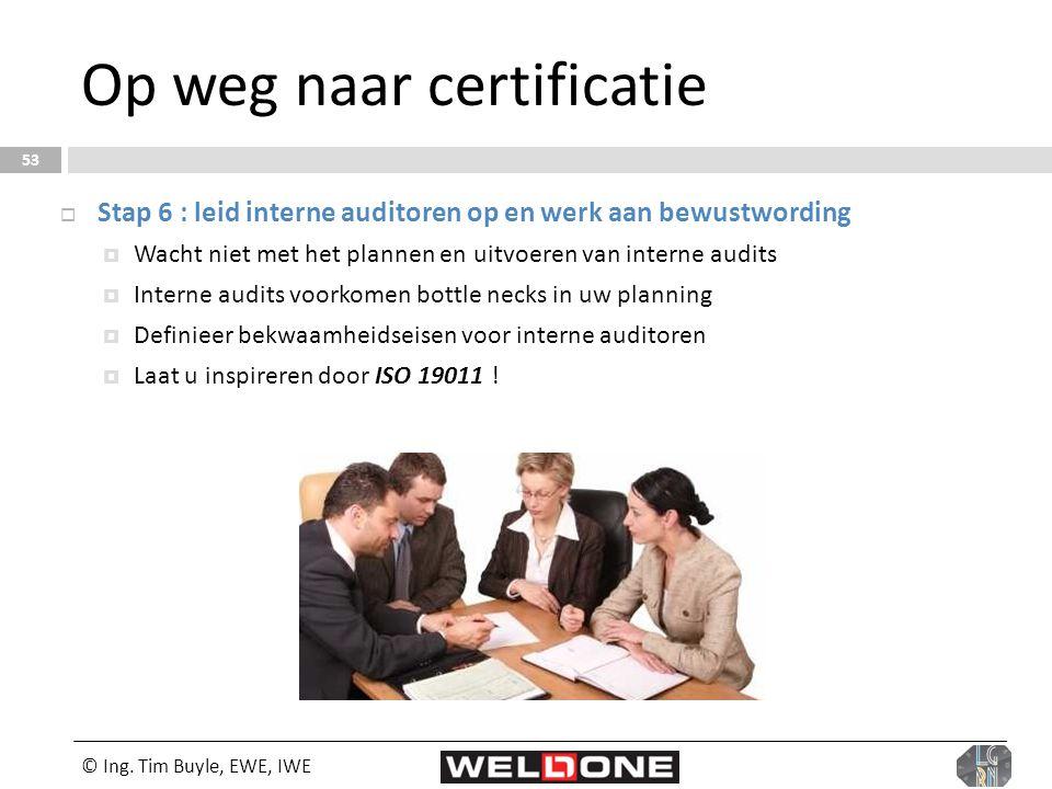 © Ing. Tim Buyle, EWE, IWE 53 Op weg naar certificatie  Stap 6 : leid interne auditoren op en werk aan bewustwording  Wacht niet met het plannen en
