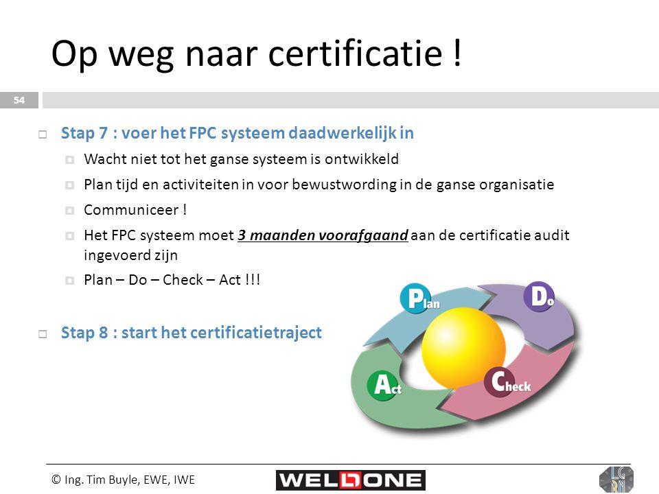 © Ing. Tim Buyle, EWE, IWE 54 Op weg naar certificatie !  Stap 7 : voer het FPC systeem daadwerkelijk in  Wacht niet tot het ganse systeem is ontwik
