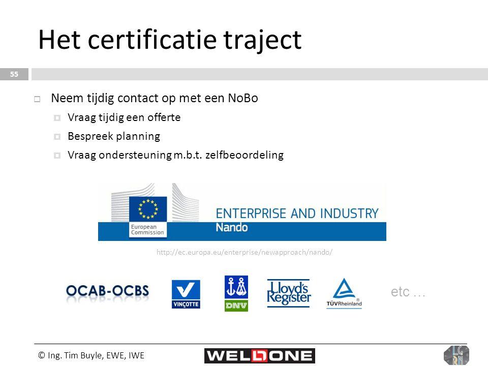 © Ing. Tim Buyle, EWE, IWE 55 Het certificatie traject  Neem tijdig contact op met een NoBo  Vraag tijdig een offerte  Bespreek planning  Vraag on