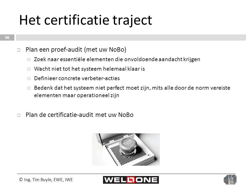 © Ing. Tim Buyle, EWE, IWE 56 Het certificatie traject  Plan een proef-audit (met uw NoBo)  Zoek naar essentiële elementen die onvoldoende aandacht