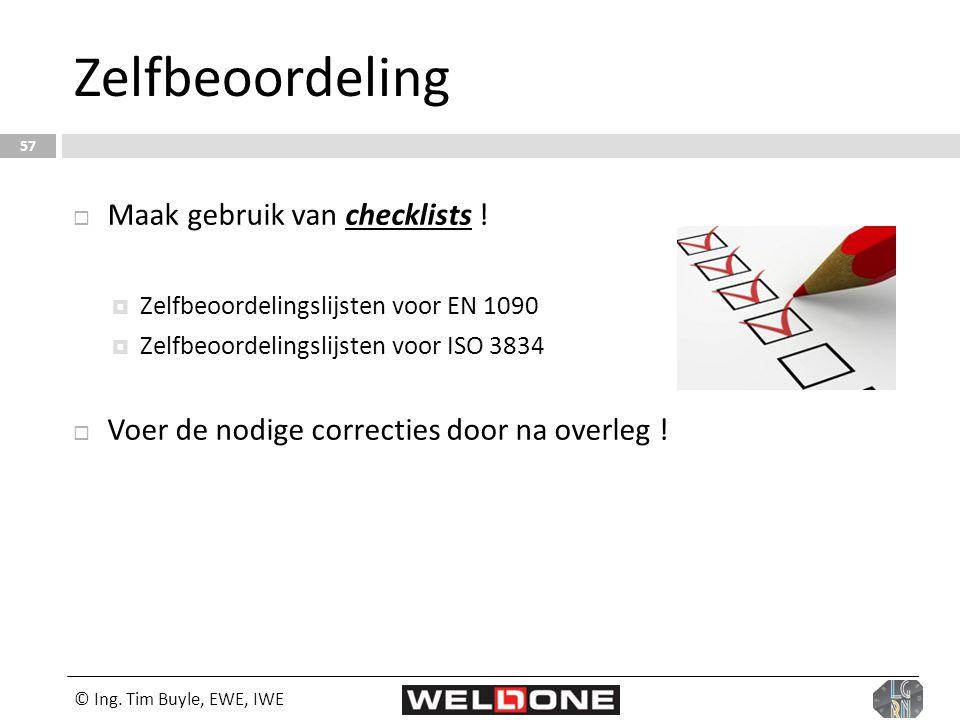 © Ing. Tim Buyle, EWE, IWE 57 Zelfbeoordeling  Maak gebruik van checklists !  Zelfbeoordelingslijsten voor EN 1090  Zelfbeoordelingslijsten voor IS