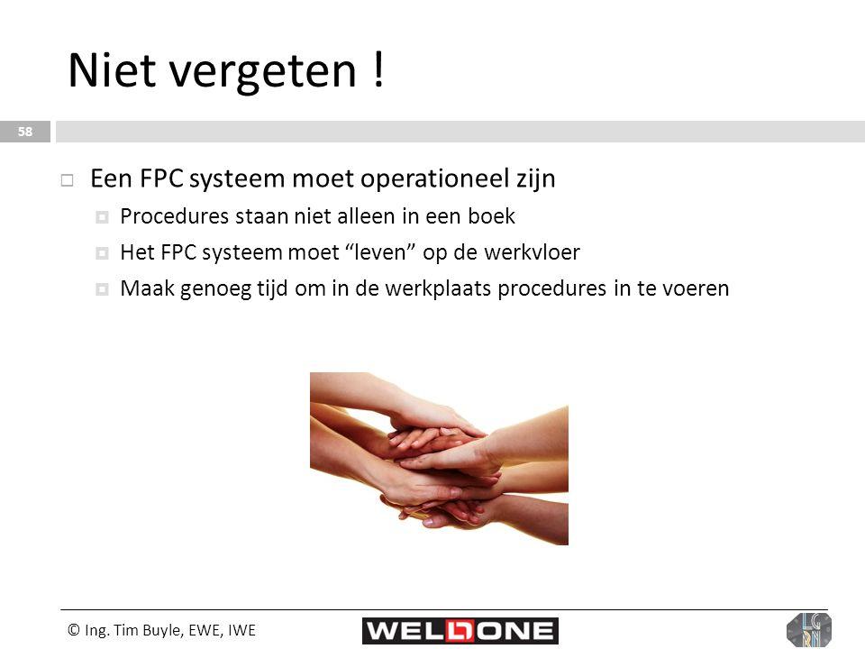 © Ing. Tim Buyle, EWE, IWE 58 Niet vergeten !  Een FPC systeem moet operationeel zijn  Procedures staan niet alleen in een boek  Het FPC systeem mo