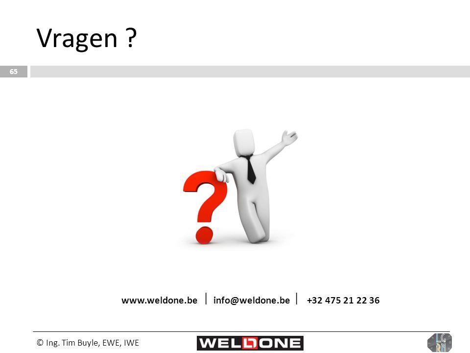 © Ing. Tim Buyle, EWE, IWE 65 Vragen ? www.weldone.be  info@weldone.be  +32 475 21 22 36
