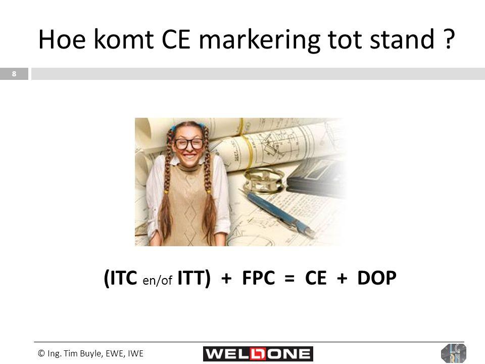© Ing. Tim Buyle, EWE, IWE 8 Hoe komt CE markering tot stand ? (ITC en/of ITT) + FPC = CE + DOP