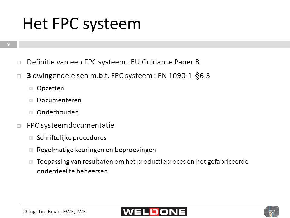 © Ing. Tim Buyle, EWE, IWE 9 Het FPC systeem  Definitie van een FPC systeem : EU Guidance Paper B  3 dwingende eisen m.b.t. FPC systeem : EN 1090-1