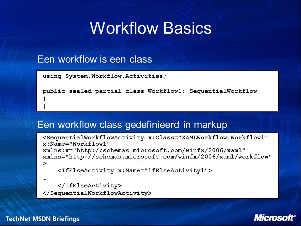 Een workflow is een class Een workflow class gedefinieerd in markup … using System.Workflow.Activities; public sealed partial class Workflow1: SequentialWorkflow { } Workflow Basics