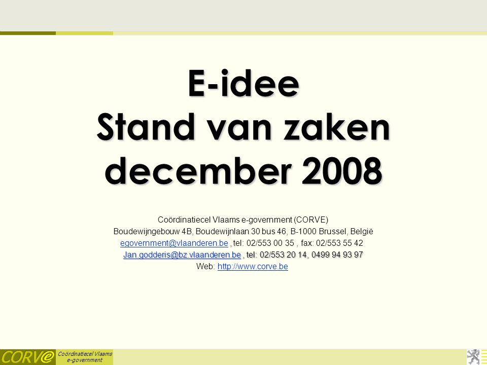Coördinatiecel Vlaams e-government E-idee Stand van zaken december 2008 Coördinatiecel Vlaams e-government (CORVE) Boudewijngebouw 4B, Boudewijnlaan 30 bus 46, B-1000 Brussel, België, egovernment@vlaanderen.be, tel: 02/553 00 35, fax: 02/553 55 42 egovernment@vlaanderen.be Jan.godderis@bz.vlaanderen.beJan.godderis@bz.vlaanderen.be, tel: 02/553 20 14, 0499 94 93 97 Jan.godderis@bz.vlaanderen.be Web: http://www.corve.behttp://www.corve.be