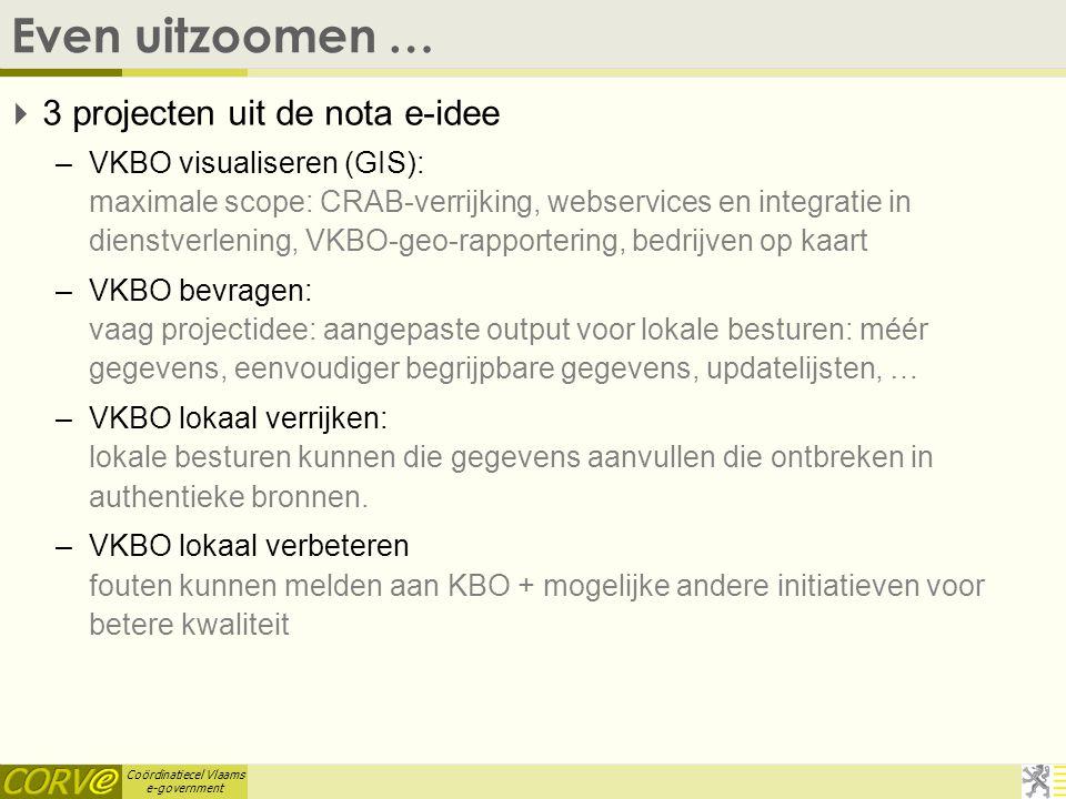 Coördinatiecel Vlaams e-government Even uitzoomen …  3 projecten uit de nota e-idee –VKBO visualiseren (GIS): maximale scope: CRAB-verrijking, webservices en integratie in dienstverlening, VKBO-geo-rapportering, bedrijven op kaart –VKBO bevragen: vaag projectidee: aangepaste output voor lokale besturen: méér gegevens, eenvoudiger begrijpbare gegevens, updatelijsten, … –VKBO lokaal verrijken: lokale besturen kunnen die gegevens aanvullen die ontbreken in authentieke bronnen.