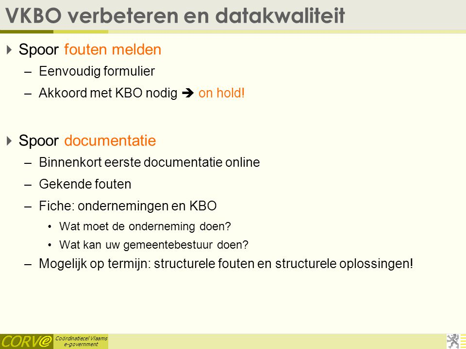 Coördinatiecel Vlaams e-government VKBO verbeteren en datakwaliteit  Spoor fouten melden –Eenvoudig formulier –Akkoord met KBO nodig  on hold.
