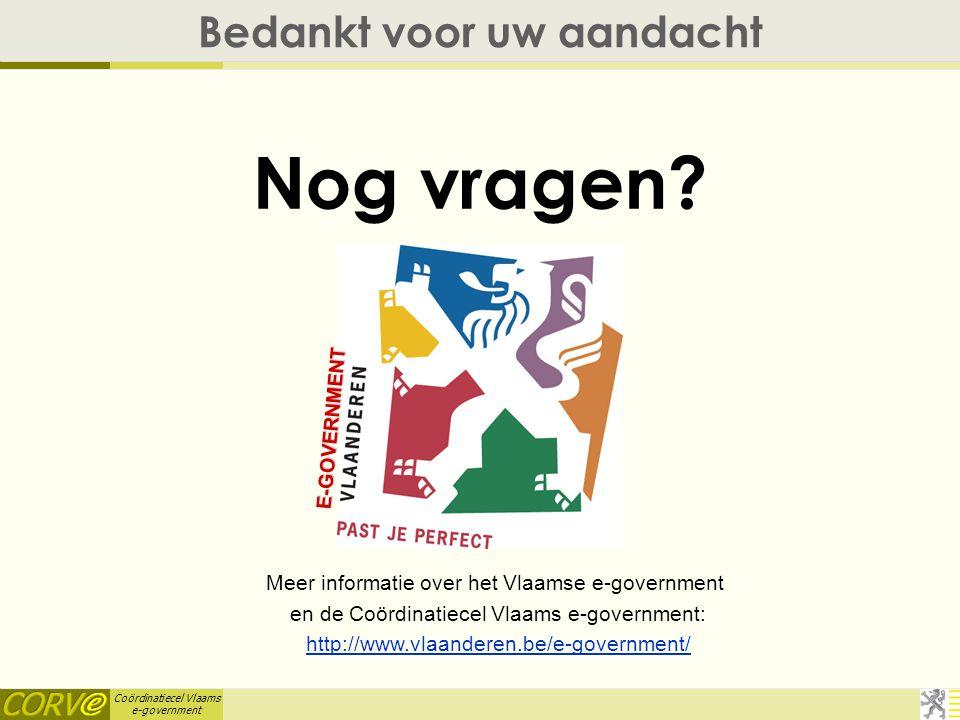 Coördinatiecel Vlaams e-government Bedankt voor uw aandacht Nog vragen.