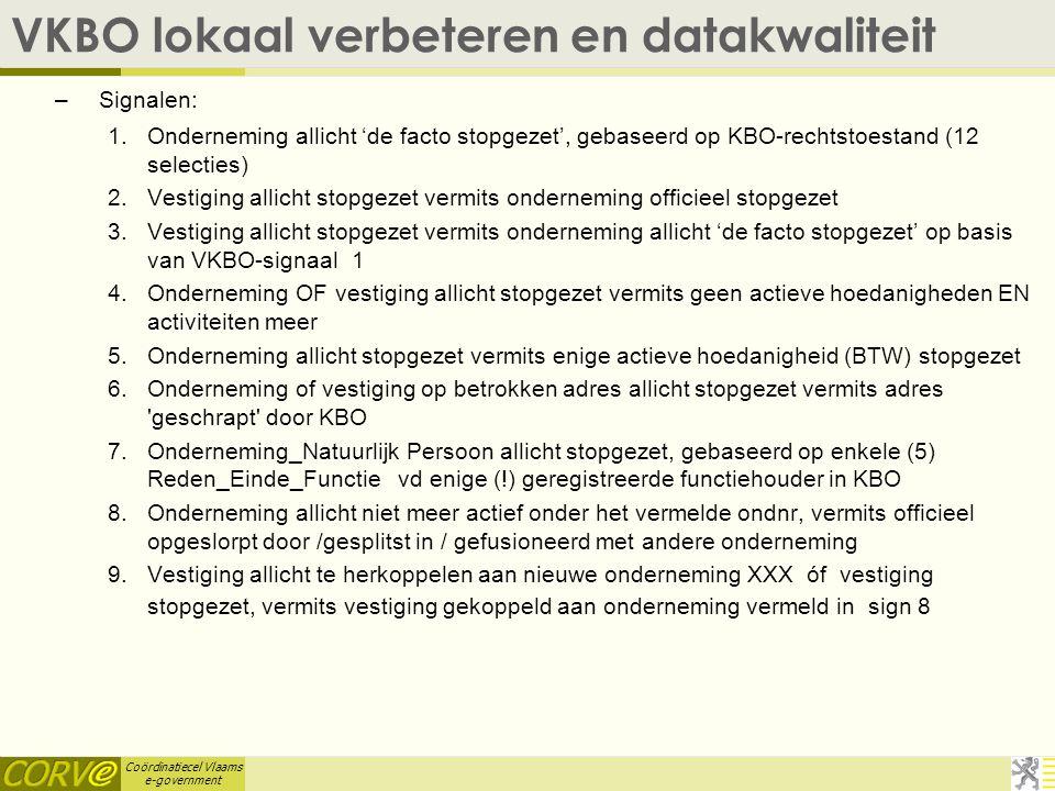 Coördinatiecel Vlaams e-government VKBO lokaal verbeteren en datakwaliteit –Signalen: 1.Onderneming allicht 'de facto stopgezet', gebaseerd op KBO-rechtstoestand (12 selecties) 2.Vestiging allicht stopgezet vermits onderneming officieel stopgezet 3.Vestiging allicht stopgezet vermits onderneming allicht 'de facto stopgezet' op basis van VKBO-signaal 1 4.Onderneming OF vestiging allicht stopgezet vermits geen actieve hoedanigheden EN activiteiten meer 5.Onderneming allicht stopgezet vermits enige actieve hoedanigheid (BTW) stopgezet 6.Onderneming of vestiging op betrokken adres allicht stopgezet vermits adres geschrapt door KBO 7.Onderneming_Natuurlijk Persoon allicht stopgezet, gebaseerd op enkele (5) Reden_Einde_Functie vd enige (!) geregistreerde functiehouder in KBO 8.Onderneming allicht niet meer actief onder het vermelde ondnr, vermits officieel opgeslorpt door /gesplitst in / gefusioneerd met andere onderneming 9.Vestiging allicht te herkoppelen aan nieuwe onderneming XXX óf vestiging stopgezet, vermits vestiging gekoppeld aan onderneming vermeld in sign 8