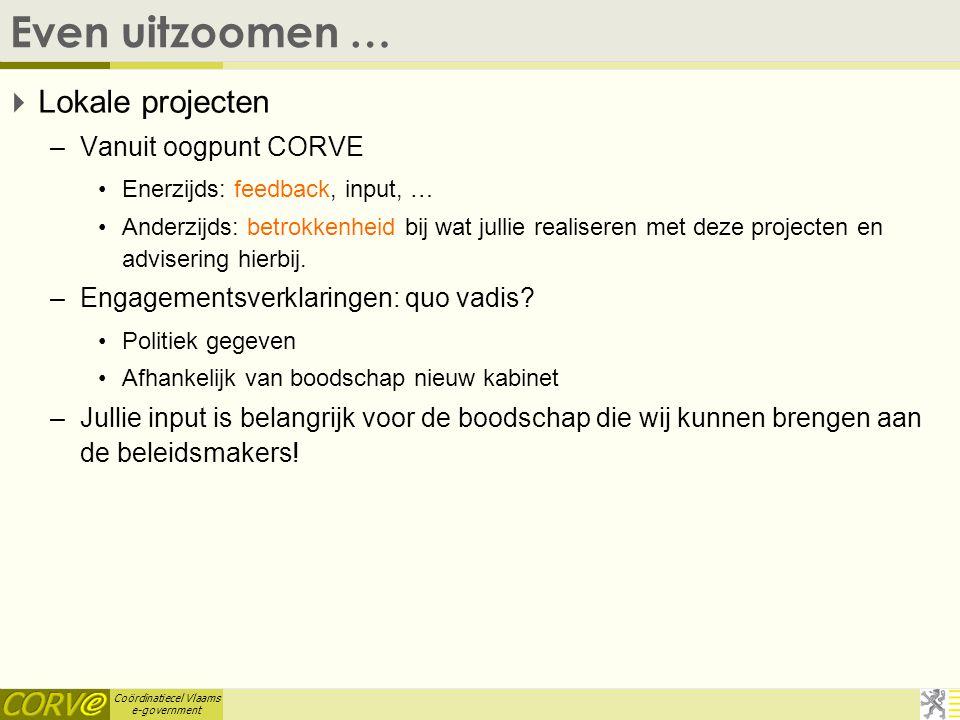 Coördinatiecel Vlaams e-government Even uitzoomen …  Lokale projecten –Vanuit oogpunt CORVE Enerzijds: feedback, input, … Anderzijds: betrokkenheid bij wat jullie realiseren met deze projecten en advisering hierbij.