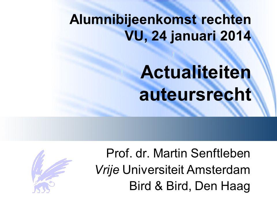 Alumnibijeenkomst rechten VU, 24 januari 2014 Actualiteiten auteursrecht Prof. dr. Martin Senftleben Vrije Universiteit Amsterdam Bird & Bird, Den Haa
