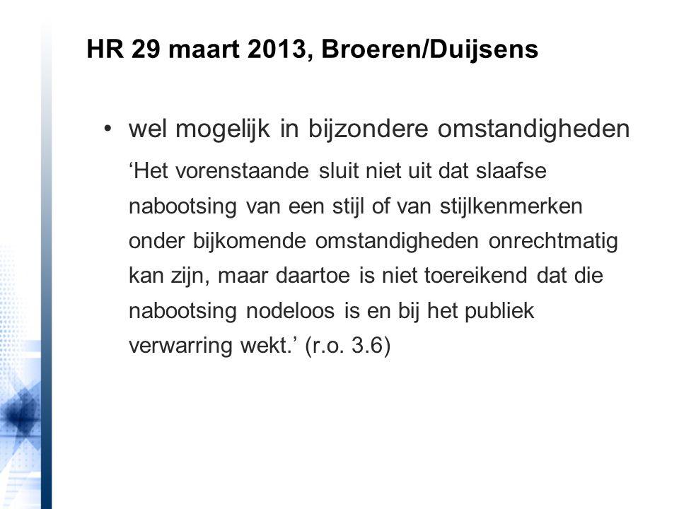 HR 29 maart 2013, Broeren/Duijsens wel mogelijk in bijzondere omstandigheden 'Het vorenstaande sluit niet uit dat slaafse nabootsing van een stijl of