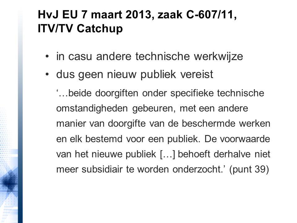 HvJ EU 7 maart 2013, zaak C-607/11, ITV/TV Catchup in casu andere technische werkwijze dus geen nieuw publiek vereist '…beide doorgiften onder specifi