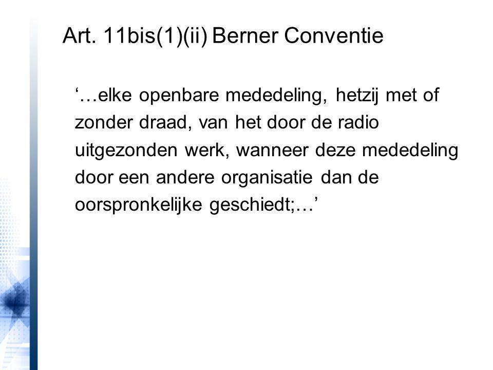 Art. 11bis(1)(ii) Berner Conventie '…elke openbare mededeling, hetzij met of zonder draad, van het door de radio uitgezonden werk, wanneer deze medede