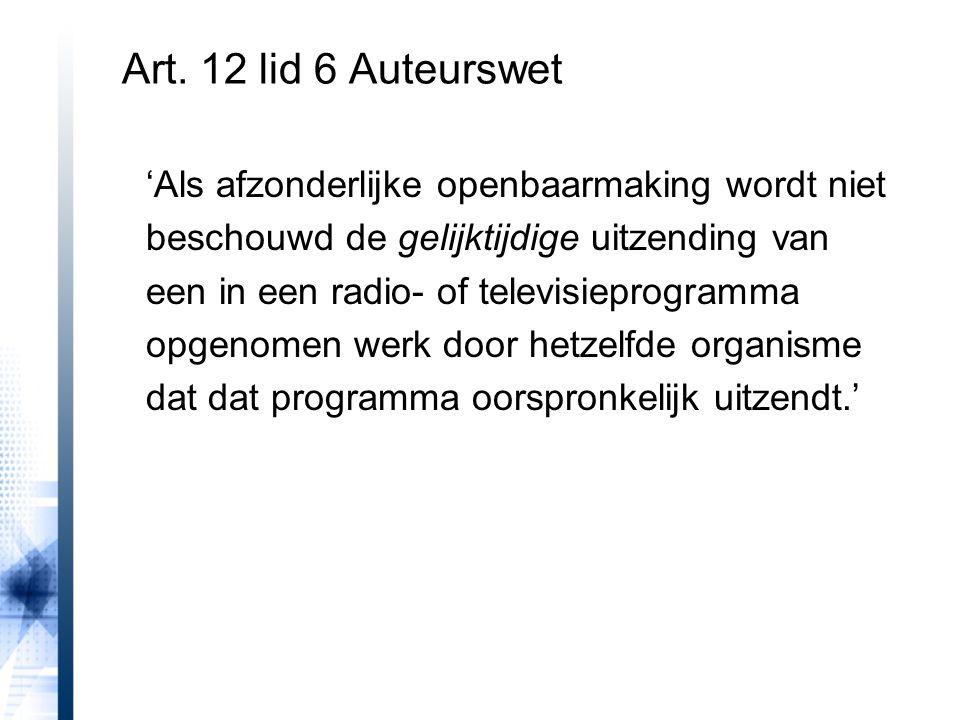 Art. 12 lid 6 Auteurswet 'Als afzonderlijke openbaarmaking wordt niet beschouwd de gelijktijdige uitzending van een in een radio- of televisieprogramm