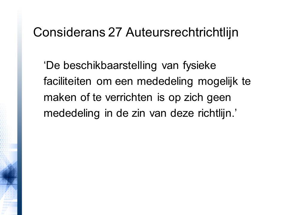 Considerans 27 Auteursrechtrichtlijn 'De beschikbaarstelling van fysieke faciliteiten om een mededeling mogelijk te maken of te verrichten is op zich