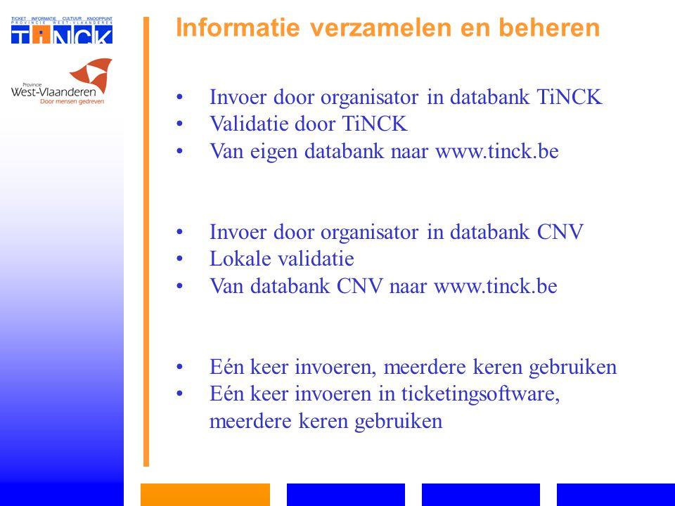 Informatie ontsluiten (1) Digitaal:   Passieve communicatie via website   Actieve communicatie via website http://www.tinck.be http://www.tinck.be   Actieve communicatie via de nieuwsbrief http://www.tinck.be/nieuwsbrieven/2005-08- 126.htm http://www.tinck.be/nieuwsbrieven/2005-08- 126.htm Telefonisch: Call Center 070 22 50 05 aan zonaal tarief 9 – 19 u / zaterdag 9 – 12u30