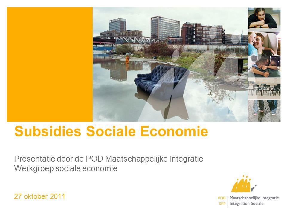 Subsidies Sociale Economie Presentatie door de POD Maatschappelijke Integratie Werkgroep sociale economie 27 oktober 2011