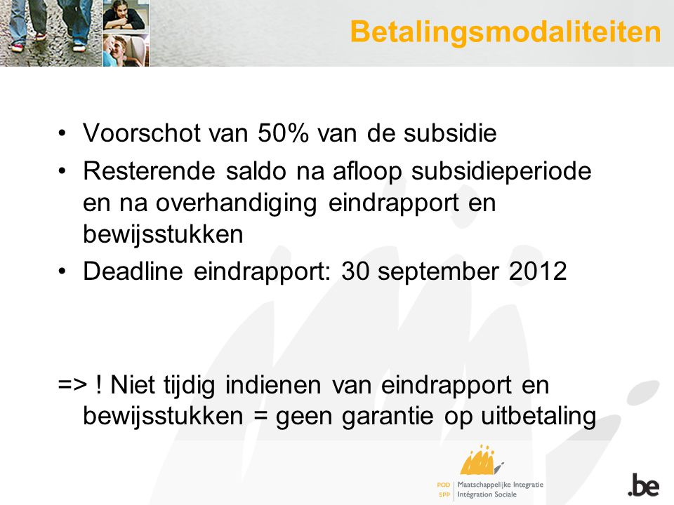 Betalingsmodaliteiten Voorschot van 50% van de subsidie Resterende saldo na afloop subsidieperiode en na overhandiging eindrapport en bewijsstukken Deadline eindrapport: 30 september 2012 => .
