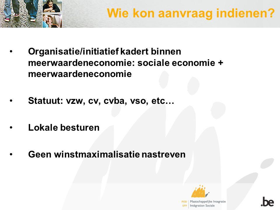Organisatie/initiatief kadert binnen meerwaardeneconomie: sociale economie + meerwaardeneconomie Statuut: vzw, cv, cvba, vso, etc… Lokale besturen Geen winstmaximalisatie nastreven Wie kon aanvraag indienen?