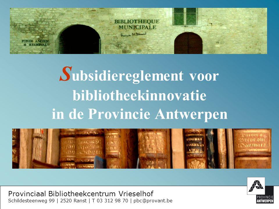 Provinciaal Bibliotheekcentrum Vrieselhof Schildesteenweg 99 | 2520 Ranst | T 03 312 98 70 | pbc@provant.be B egroting van uitgaven en inkomsten raming van de uitgaven raming van de inkomsten fasering van uitgaven en inkomsten berekening vd gevraagde subsidie: aantal inwoners eerder ontvangen innovatiesubsidie gevraagde subsidie (50 % vd exploitatiekost) zelf te dragen kost Ondertekening door wettelijke vertegenwoordigers