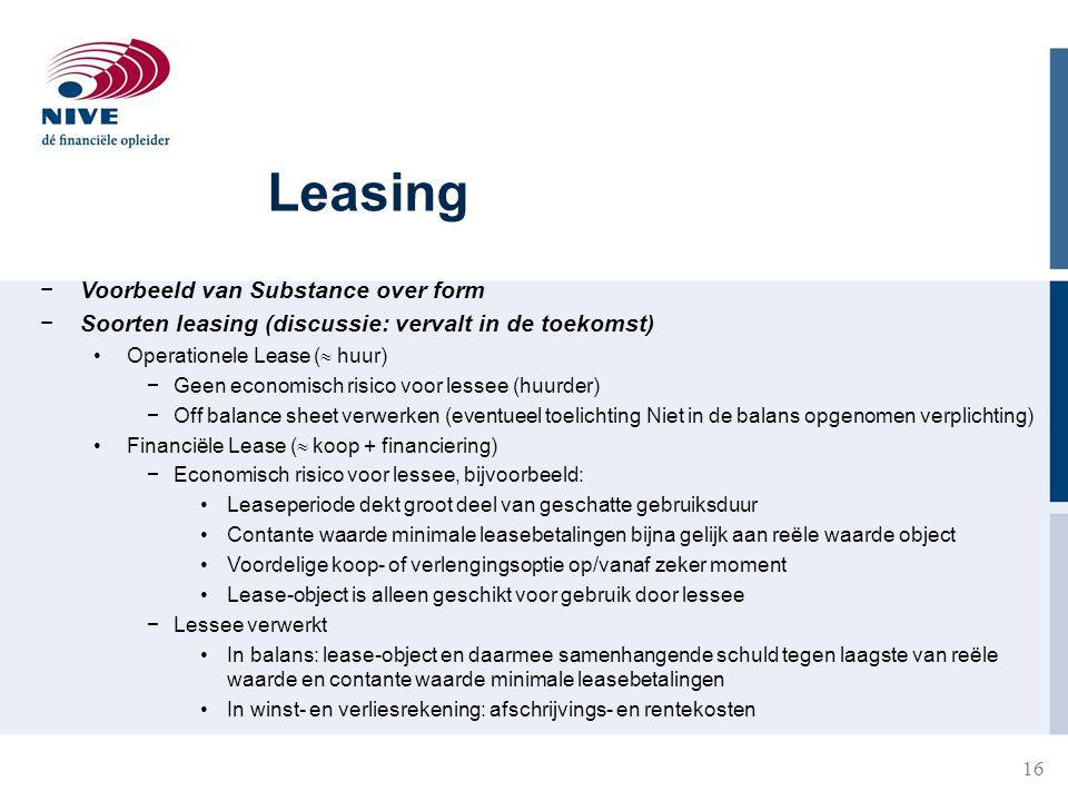 16 Leasing −Voorbeeld van Substance over form −Soorten leasing (discussie: vervalt in de toekomst) Operationele Lease (  huur) −Geen economisch risic