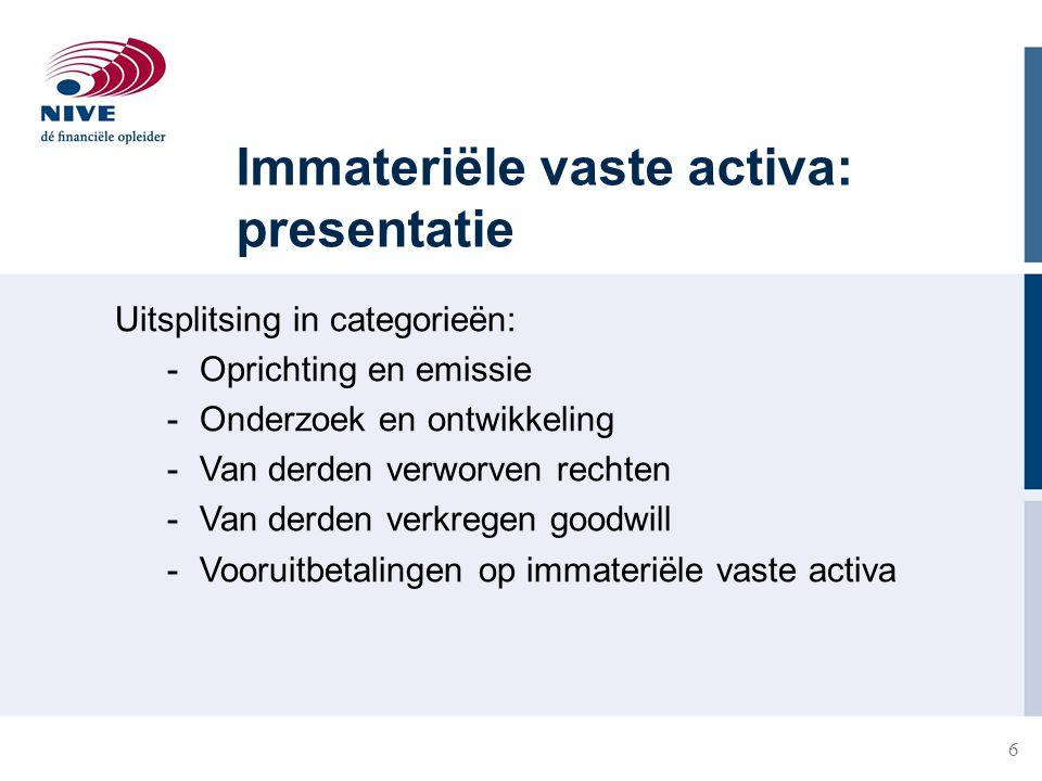 6 Immateriële vaste activa: presentatie Uitsplitsing in categorieën: -Oprichting en emissie -Onderzoek en ontwikkeling -Van derden verworven rechten -