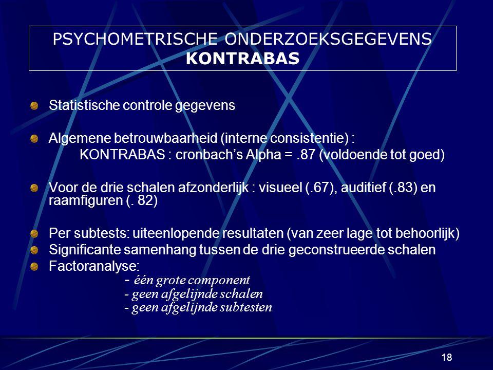 17 PSYCHOMETRISCHE ONDERZOEKSGEGEVENS TOETERS Statistische controle gegevens Algemene betrouwbaarheid (interne consistentie) : TOETERS : cronbach's Alpha =.86 (voldoende tot goed) Voor de vier schalen afzonderlijk (visueel, auditief, rekenen en raamfiguren): rond.70 (behoorlijk) Per subtests: uiteenlopende resultaten (van zeer lage tot behoorlijk) Significante samenhang tussen de vier geconstrueerde schalen Factoranalyse: - één grote component - geen afgelijnde schalen - geen afgelijnde subtesten