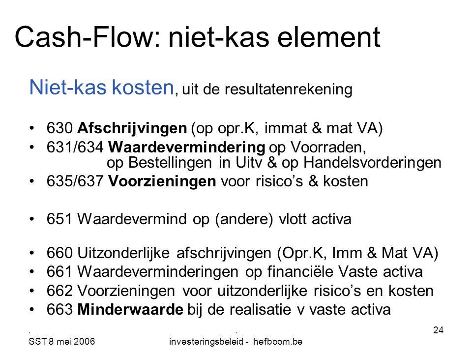 . SST 8 mei 2006. investeringsbeleid - hefboom.be 24 Cash-Flow: niet-kas element Niet-kas kosten, uit de resultatenrekening 630 Afschrijvingen (op opr